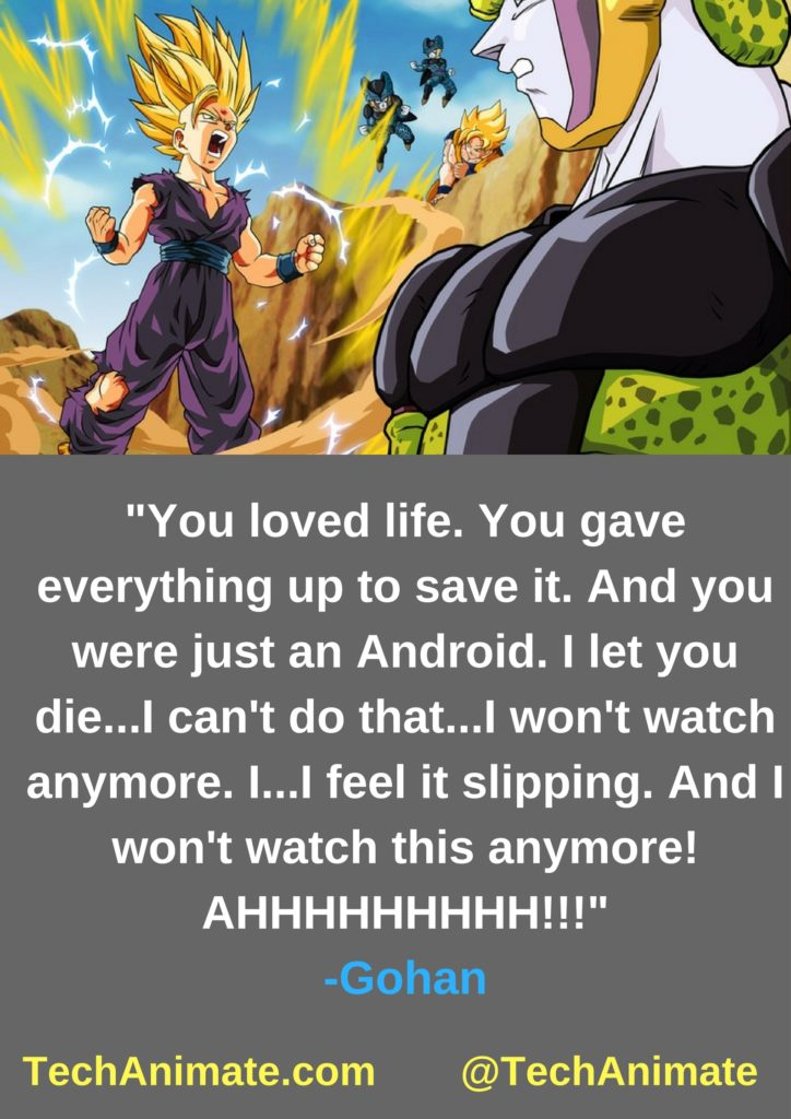You loved life. You gave everything up to save it. And you were just an Android. I let you die...I can't do that...I won't watch anymore. I...I feel it slipping. And I won't watch this anymore! AHHHHHHHHH!!!