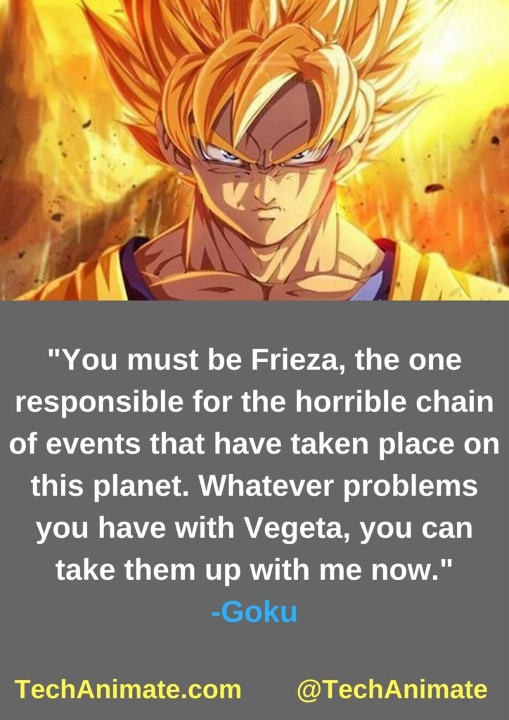 You must be Frieza, the one responsible for the horrible chain of events that have taken place on this planet. Whatever problems you have with Vegeta, you can take them up with me now.
