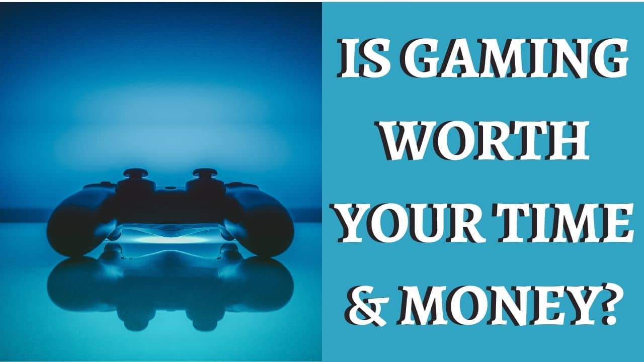 IS GAMING WORTH YOUR TIME & MONEY